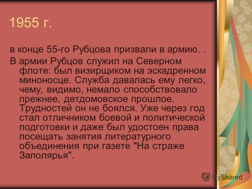1955 г. в конце 55-го Рубцова призвали в армию.. В армии Рубцов служил на Северном флоте: был визирщиком на эскадренном миноносце. Служба давалась ему легко, чему, видимо, немало способствовало прежнее, детдомовское прошлое. Трудностей он не боялся.