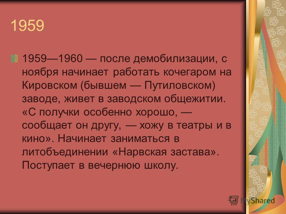 1959 19591960 после демобилизации, с ноября начинает работать кочегаром на Кировском (бывшем Путиловском) заводе, живет в заводском общежитии. «С получки особенно хорошо, сообщает он другу, хожу в театры и в кино». Начинает заниматься в литобъединени