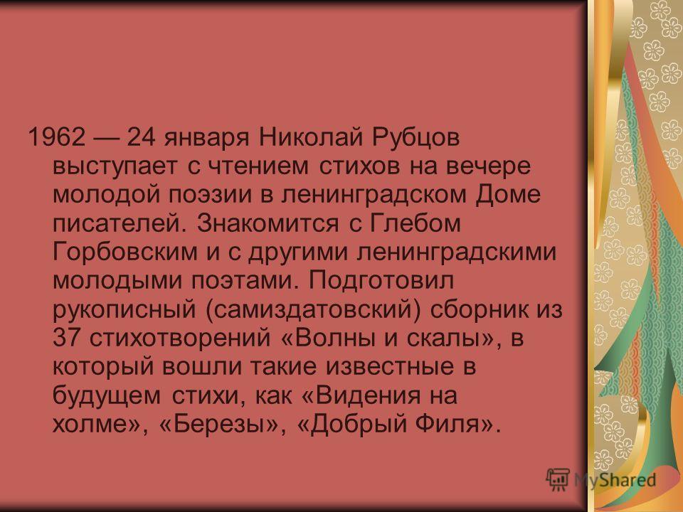 1962 24 января Николай Рубцов выступает с чтением стихов на вечере молодой поэзии в ленинградском Доме писателей. Знакомится с Глебом Горбовским и с другими ленинградскими молодыми поэтами. Подготовил рукописный (самиздатовский) сборник из 37 стихотв