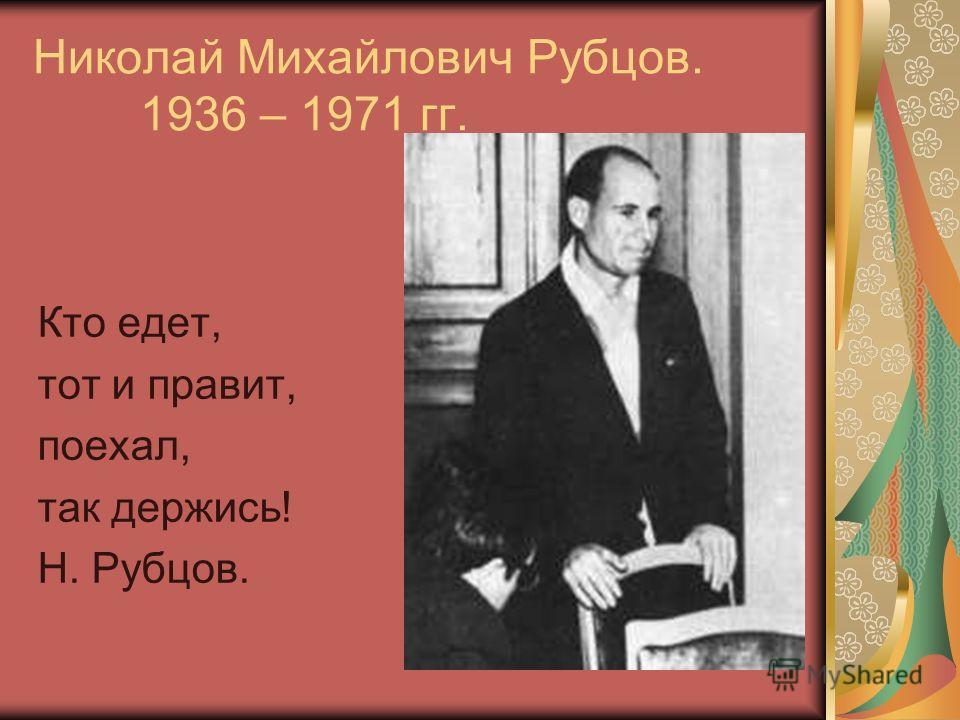Николай Михайлович Рубцов. 1936 – 1971 гг. Кто едет, тот и правит, поехал, так держись! Н. Рубцов.