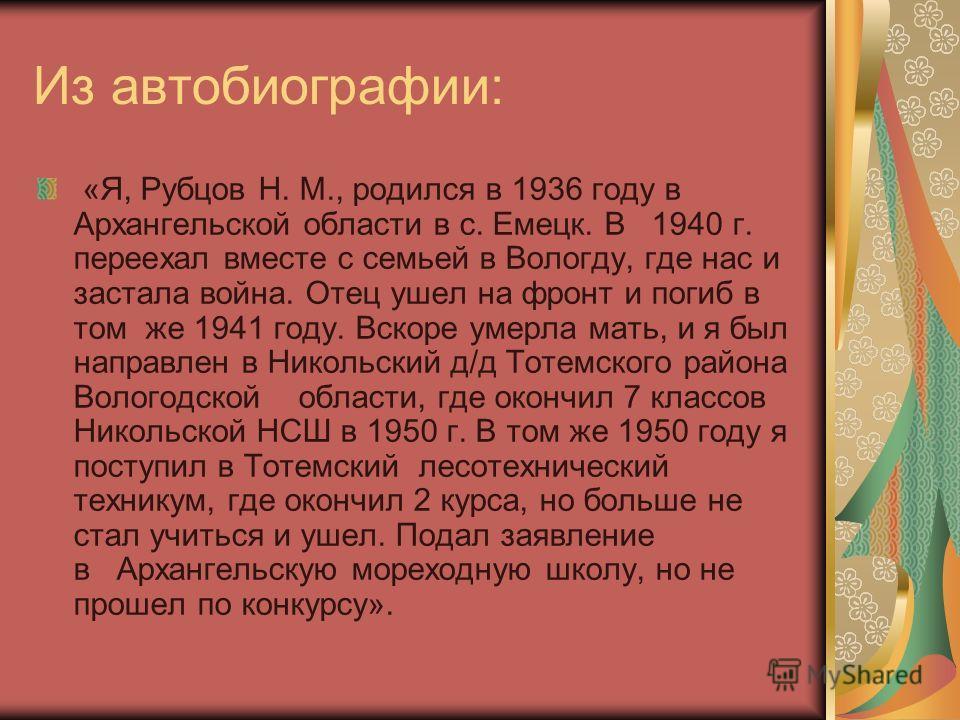 Из автобиографии: «Я, Рубцов Н. М., родился в 1936 году в Архангельской области в с. Емецк. В 1940 г. переехал вместе с семьей в Вологду, где нас и застала война. Отец ушел на фронт и погиб в том же 1941 году. Вскоре умерла мать, и я был направлен в