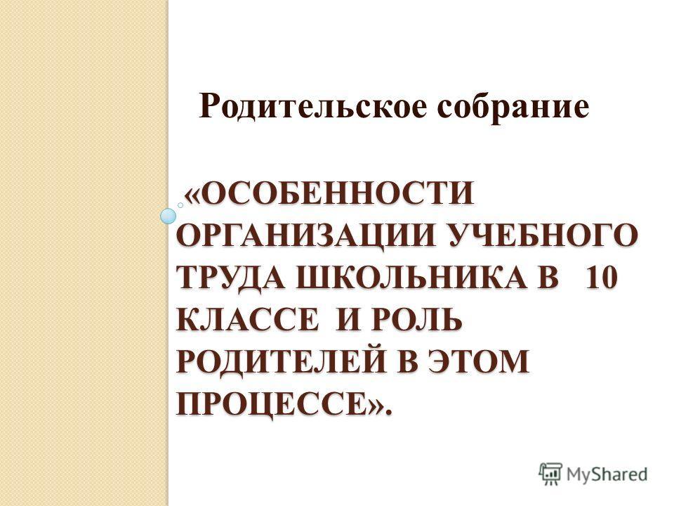 «ОСОБЕННОСТИ ОРГАНИЗАЦИИ УЧЕБНОГО ТРУДА ШКОЛЬНИКА В 10 КЛАССЕ И РОЛЬ РОДИТЕЛЕЙ В ЭТОМ ПРОЦЕССЕ». «ОСОБЕННОСТИ ОРГАНИЗАЦИИ УЧЕБНОГО ТРУДА ШКОЛЬНИКА В 10 КЛАССЕ И РОЛЬ РОДИТЕЛЕЙ В ЭТОМ ПРОЦЕССЕ». Родительское собрание