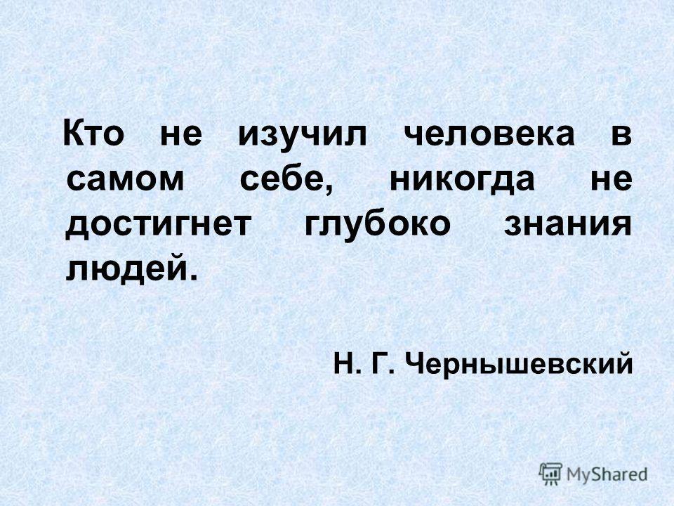Кто не изучил человека в самом себе, никогда не достигнет глубоко знания людей. Н. Г. Чернышевский