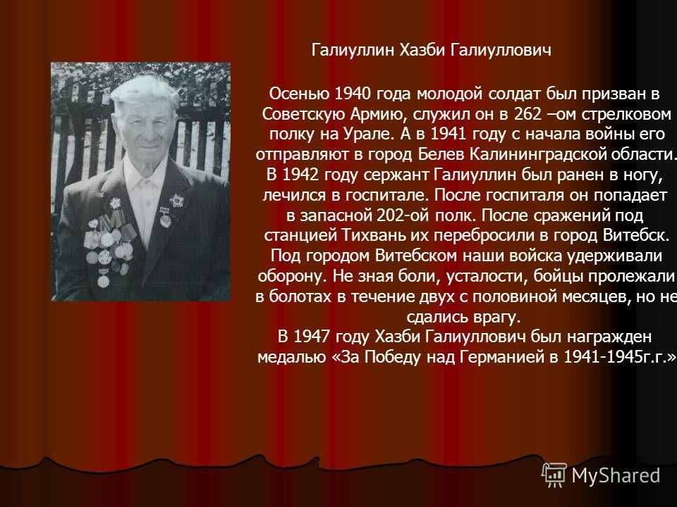 Галиуллин Хазби Галиуллович Осенью 1940 года молодой солдат был призван в Советскую Армию, служил он в 262 –ом стрелковом полку на Урале. А в 1941 году с начала войны его отправляют в город Белев Калининградской области. В 1942 году сержант Галиуллин