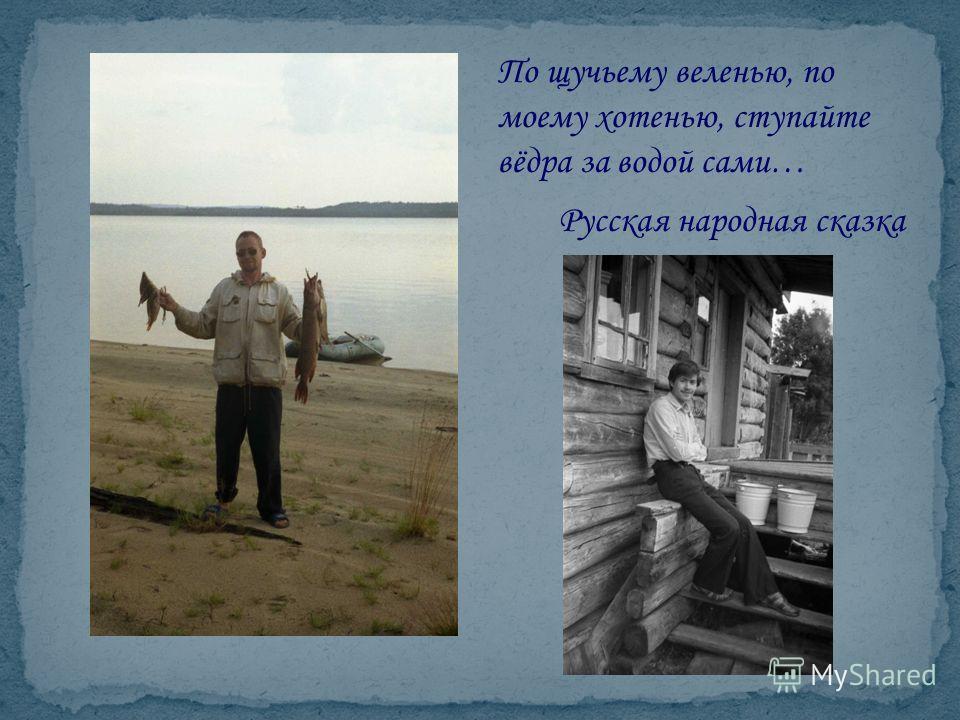 По щучьему веленью, по моему хотенью, ступайте вёдра за водой сами… Русская народная сказка