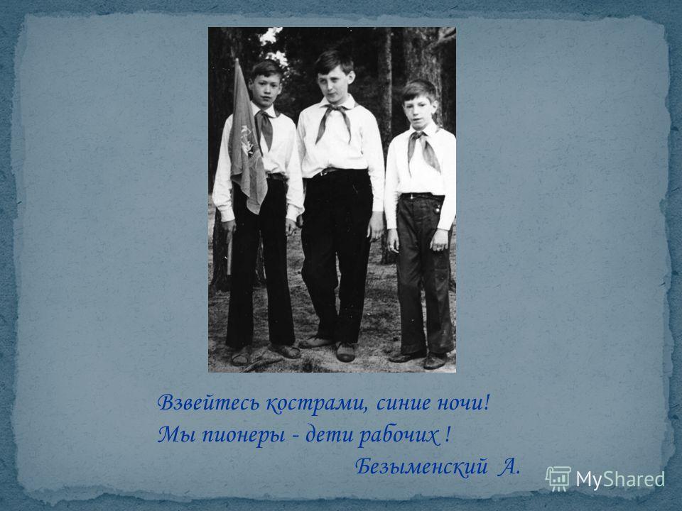 Взвейтесь кострами, синие ночи! Мы пионеры - дети рабочих ! Безыменский А.