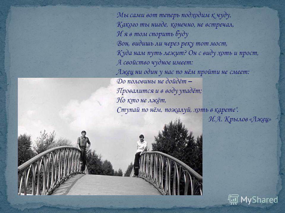 Мы сами вот теперь подходим к чуду, Какого ты нигде, конечно, не встречал, И я в том спорить буду Вон, видишь ли через реку тот мост, Куда нам путь лежит? Он с виду хоть и прост, А свойство чудное имеет: Лжец ни один у нас по нём пройти не смеет: До