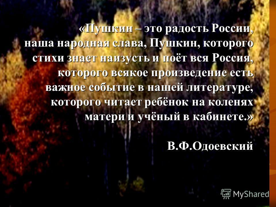 «Пушкин – это радость России, наша народная слава, Пушкин, которого стихи знает наизусть и поёт вся Россия, которого всякое произведение есть важное событие в нашей литературе, которого читает ребёнок на коленях матери и учёный в кабинете.» В.Ф.Одоев