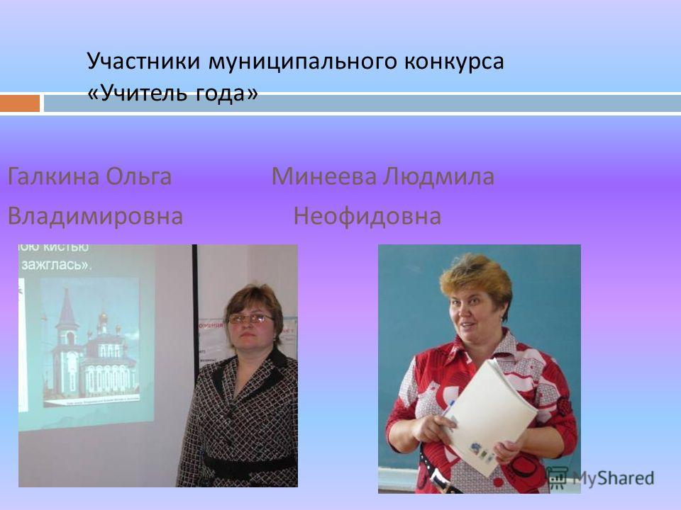 Участники муниципального конкурса « Учитель года » Галкина Ольга Минеева Людмила Владимировна Неофидовна
