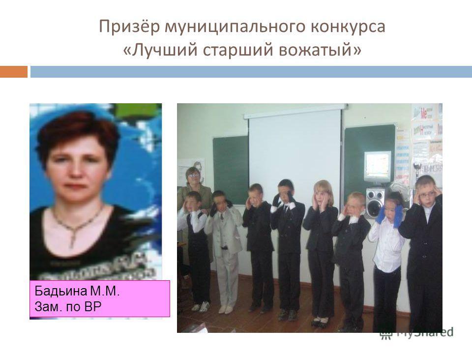 Призёр муниципального конкурса « Лучший старший вожатый » Бадьина М.М. Зам. по ВР