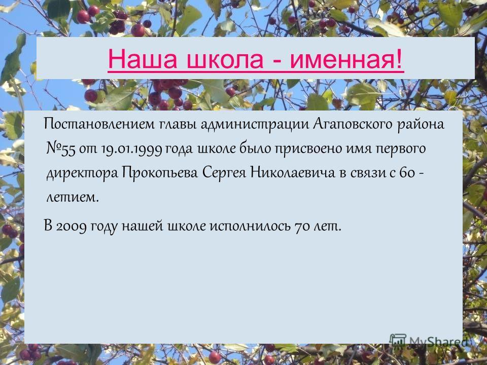 Наша школа - именная! Постановлением главы администрации Агаповского района 55 от 19.01.1999 года школе было присвоено имя первого директора Прокопьева Сергея Николаевича в связи с 60 - летием. В 2009 году нашей школе исполнилось 70 лет.