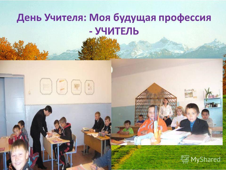 День Учителя : Моя будущая профессия - УЧИТЕЛЬ