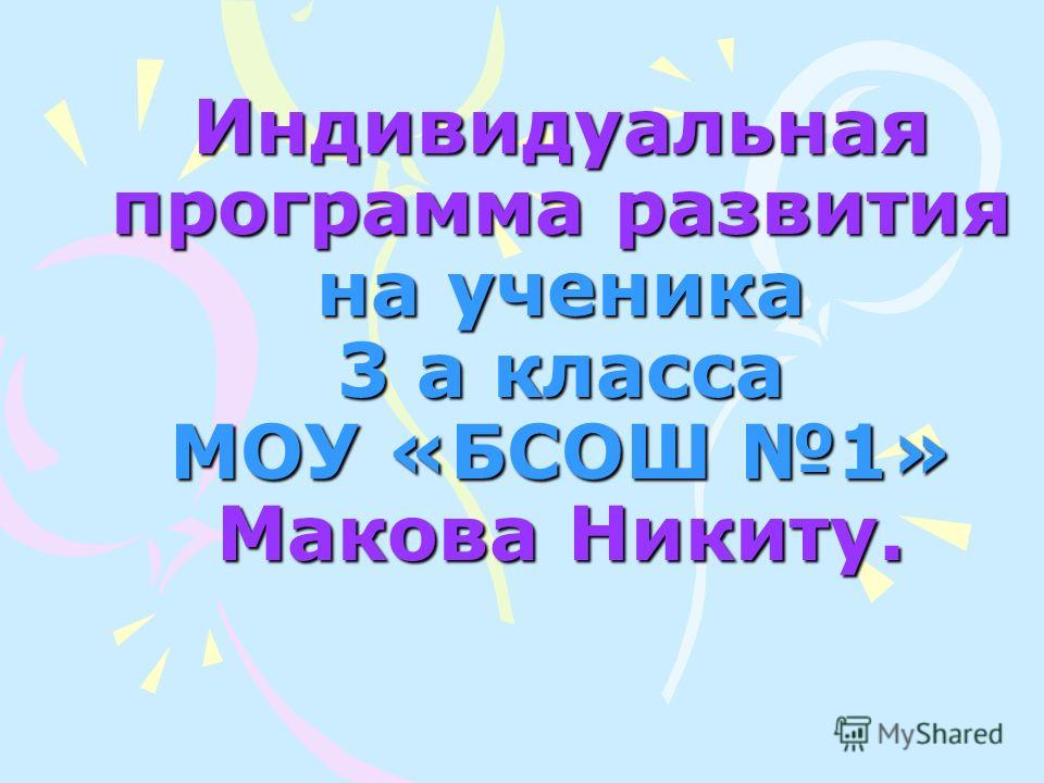 Индивидуальная программа развития на ученика 3 а класса МОУ «БСОШ 1» Макова Никиту.