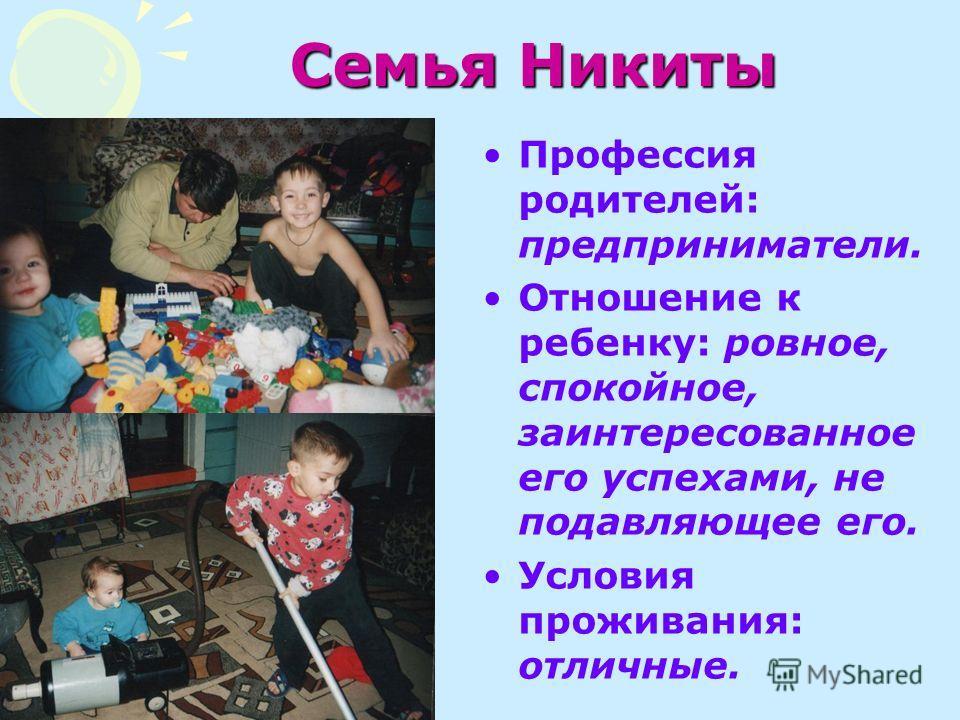 Семья Никиты Профессия родителей: предприниматели. Отношение к ребенку: ровное, спокойное, заинтересованное его успехами, не подавляющее его. Условия проживания: отличные.