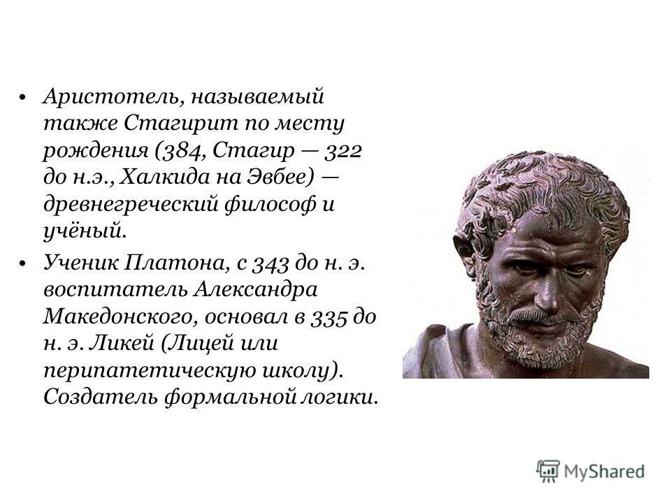 Аристотель, называемый также Стагирит по месту рождения (384, Стагир 322 до н.э., Халкида на Эвбее) древнегреческий философ и учёный. Ученик Платона, c 343 до н. э. воспитатель Александра Македонского, основал в 335 до н. э. Ликей (Лицей или перипате