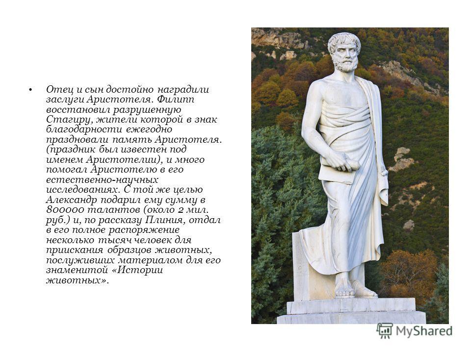 Отец и сын достойно наградили заслуги Аристотеля. Филипп восстановил разрушенную Стагиру, жители которой в знак благодарности ежегодно праздновали память Аристотеля. (праздник был известен под именем Аристотелии), и много помогал Аристотелю в его ест