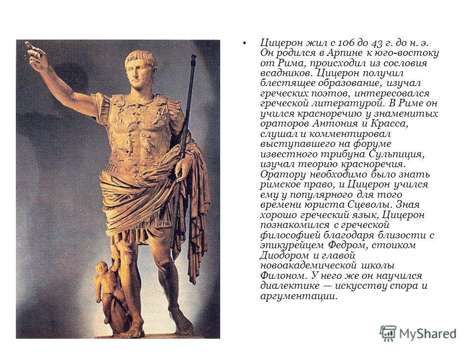 Цицерон жил с 106 до 43 г. до н. э. Он родился в Арпине к юго-востоку от Рима, происходил из сословия всадников. Цицерон получил блестящее образование, изучал греческих поэтов, интересовался греческой литературой. В Риме он учился красноречию у знаме