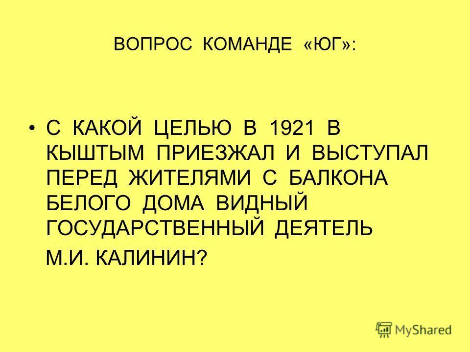 ВОПРОС КОМАНДЕ «ЮГ»: С КАКОЙ ЦЕЛЬЮ В 1921 В КЫШТЫМ ПРИЕЗЖАЛ И ВЫСТУПАЛ ПЕРЕД ЖИТЕЛЯМИ С БАЛКОНА БЕЛОГО ДОМА ВИДНЫЙ ГОСУДАРСТВЕННЫЙ ДЕЯТЕЛЬ М.И. КАЛИНИН?