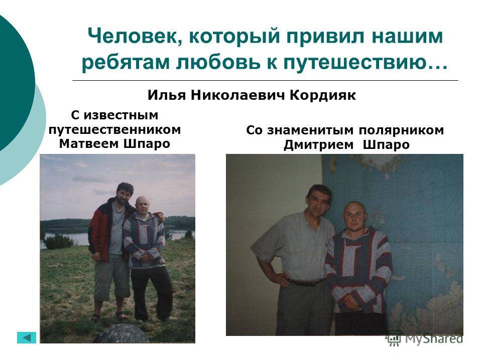 Человек, который привил нашим ребятам любовь к путешествию… Илья Николаевич Кордияк С известным путешественником Матвеем Шпаро Со знаменитым полярником Дмитрием Шпаро