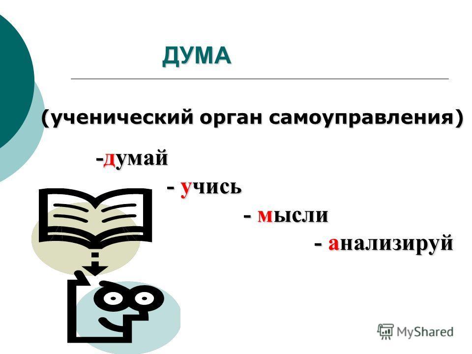 ДУМА (ученический орган самоуправления) -думай - учись - учись - мысли - мысли - анализируй - анализируй