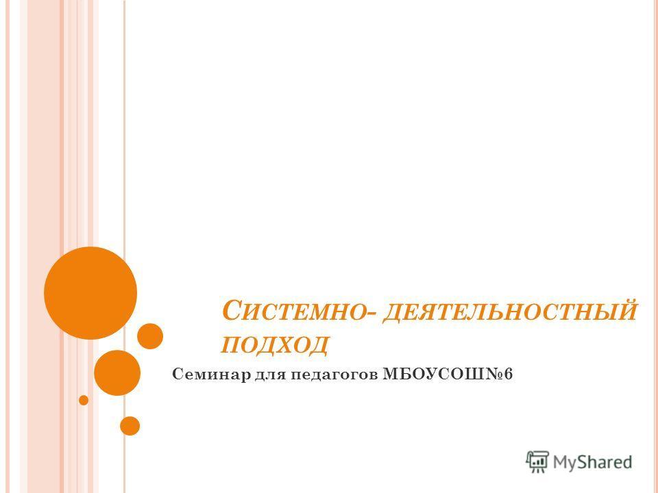 С ИСТЕМНО - ДЕЯТЕЛЬНОСТНЫЙ ПОДХОД Семинар для педагогов МБОУСОШ6