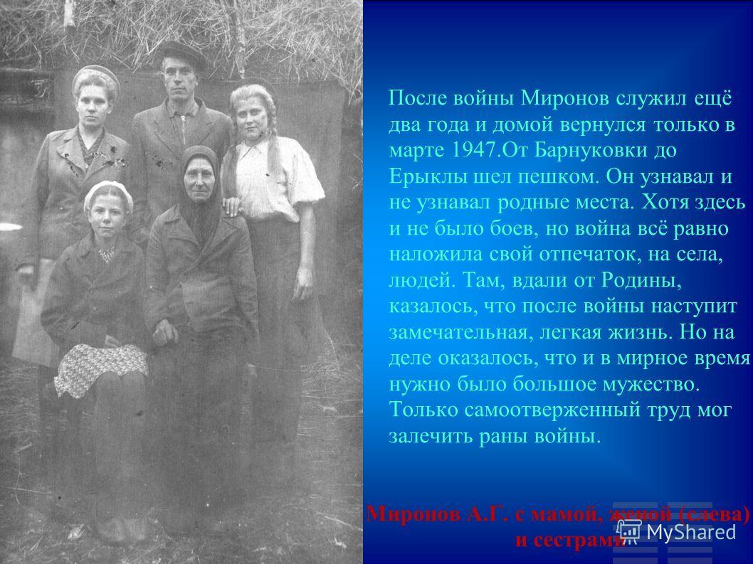 После войны Миронов служил ещё два года и домой вернулся только в марте 1947.От Барнуковки до Ерыклы шел пешком. Он узнавал и не узнавал родные места. Хотя здесь и не было боев, но война всё равно наложила свой отпечаток, на села, людей. Там, вдали о