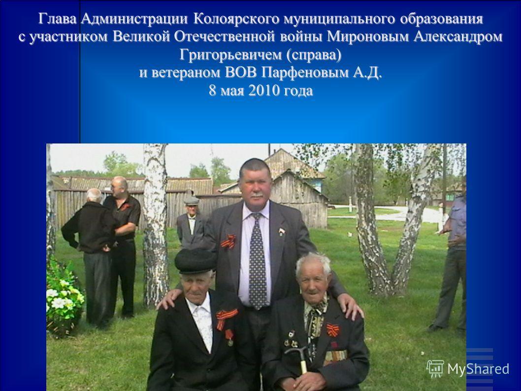 Глава Администрации Колоярского муниципального образования с участником Великой Отечественной войны Мироновым Александром Григорьевичем (справа) и ветераном ВОВ Парфеновым А.Д. 8 мая 2010 года