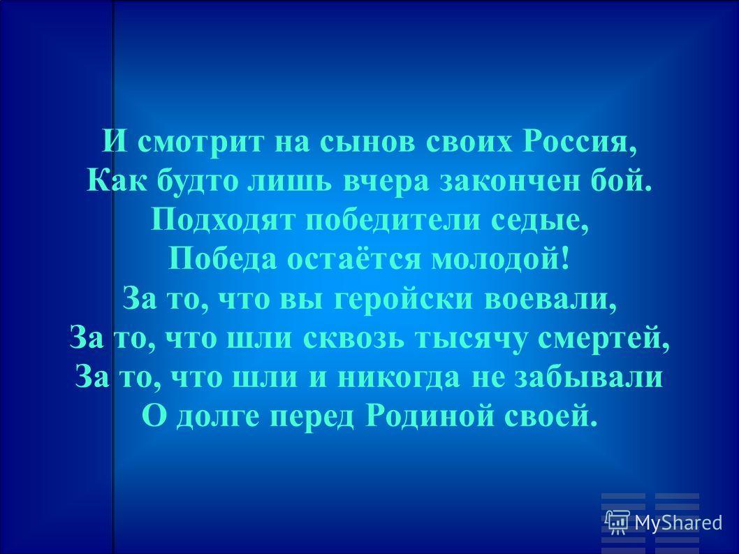 И смотрит на сынов своих Россия, Как будто лишь вчера закончен бой. Подходят победители седые, Победа остаётся молодой! За то, что вы геройски воевали, За то, что шли сквозь тысячу смертей, За то, что шли и никогда не забывали О долге перед Родиной с