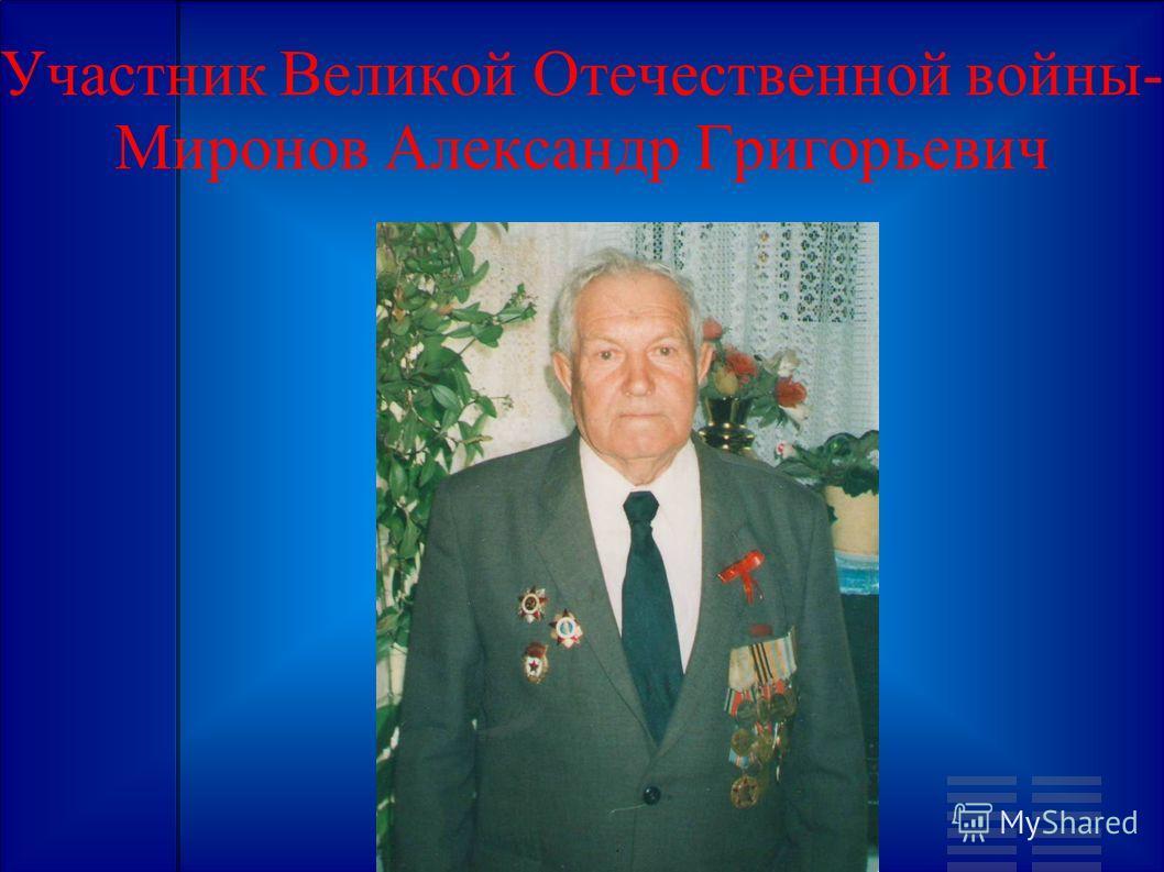 Участник Великой Отечественной войны- Миронов Александр Григорьевич