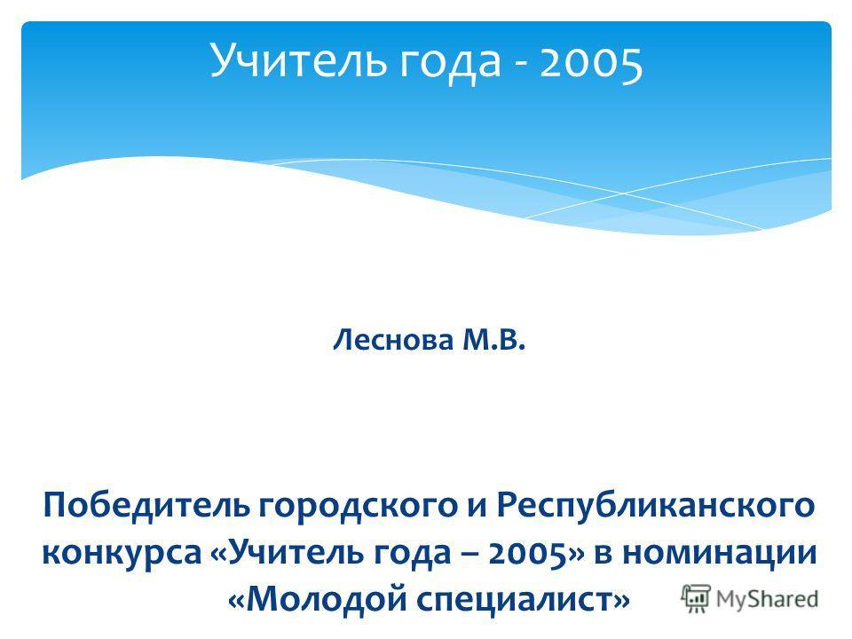 Леснова М.В. Победитель городского и Республиканского конкурса «Учитель года – 2005» в номинации «Молодой специалист» Учитель года - 2005