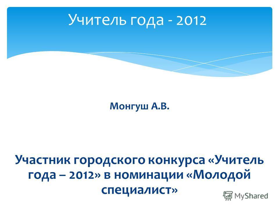 Монгуш А.В. Участник городского конкурса «Учитель года – 2012» в номинации «Молодой специалист» Учитель года - 2012