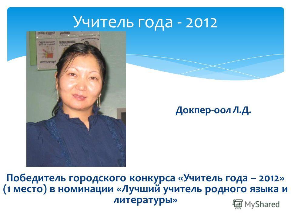 Докпер-оол Л.Д. Победитель городского конкурса «Учитель года – 2012» (1 место) в номинации «Лучший учитель родного языка и литературы» Учитель года - 2012