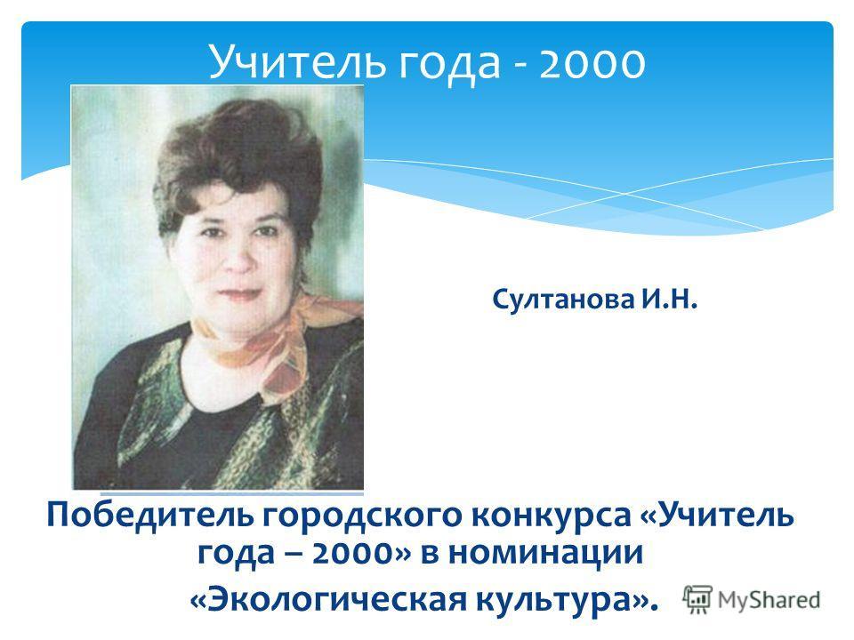Султанова И.Н. Победитель городского конкурса «Учитель года – 2000» в номинации «Экологическая культура». Учитель года - 2000