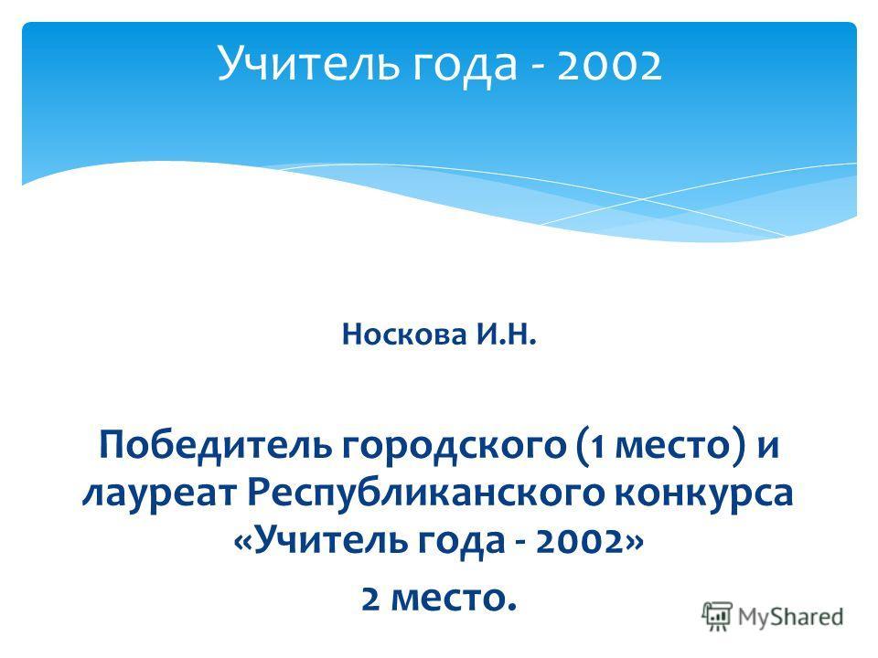 Носкова И.Н. Победитель городского (1 место) и лауреат Республиканского конкурса «Учитель года - 2002» 2 место. Учитель года - 2002