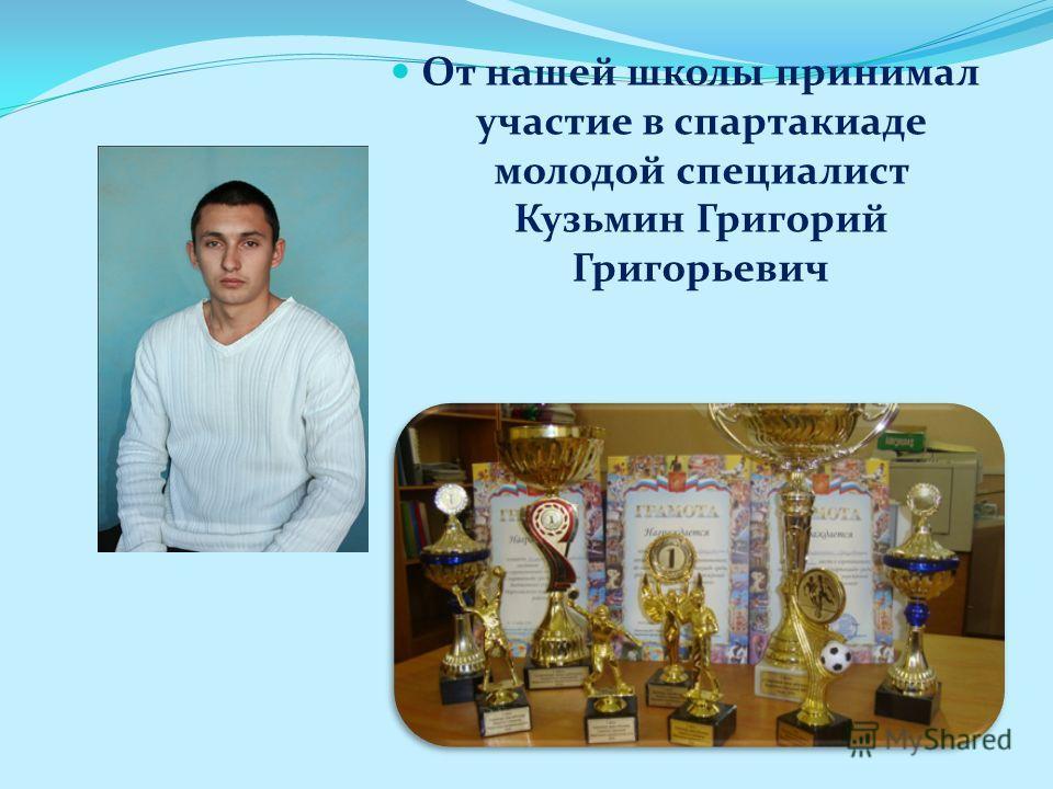 От нашей школы принимал участие в спартакиаде молодой специалист Кузьмин Григорий Григорьевич