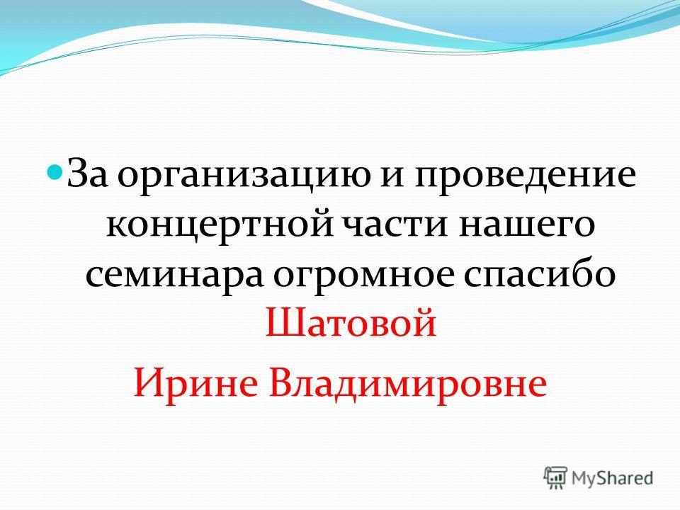 За организацию и проведение концертной части нашего семинара огромное спасибо Шатовой Ирине Владимировне
