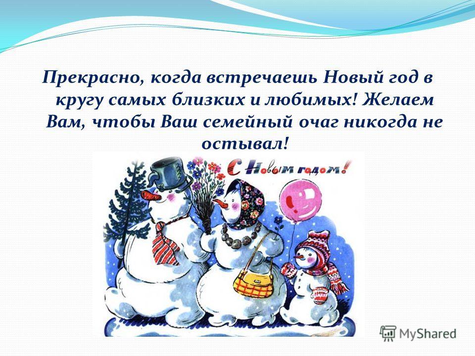 Прекрасно, когда встречаешь Новый год в кругу самых близких и любимых! Желаем Вам, чтобы Ваш семейный очаг никогда не остывал!