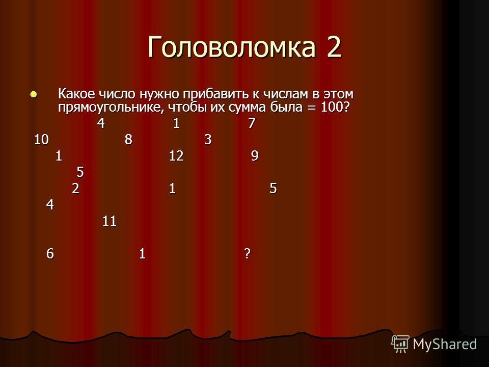 Головоломка 2 Какое число нужно прибавить к числам в этом прямоугольнике, чтобы их сумма была = 100? Какое число нужно прибавить к числам в этом прямоугольнике, чтобы их сумма была = 100? 4 1 7 4 1 7 10 8 3 10 8 3 1 12 9 1 12 9 5 2 1 5 2 1 5 4 11 11