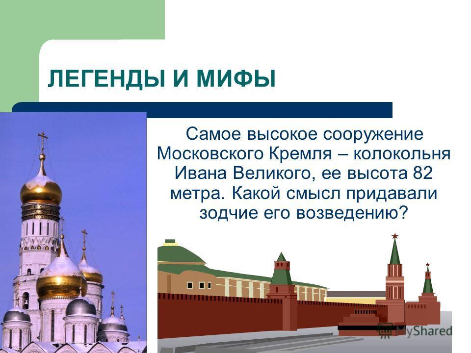 ЛЕГЕНДЫ И МИФЫ Самое высокое сооружение Московского Кремля – колокольня Ивана Великого, ее высота 82 метра. Какой смысл придавали зодчие его возведению?