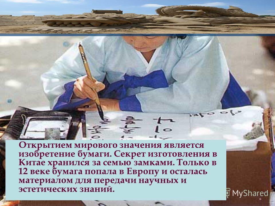 Открытием мирового значения является изобретение бумаги. Секрет изготовления в Китае хранился за семью замками. Только в 12 веке бумага попала в Европу и осталась материалом для передачи научных и эстетических знаний.