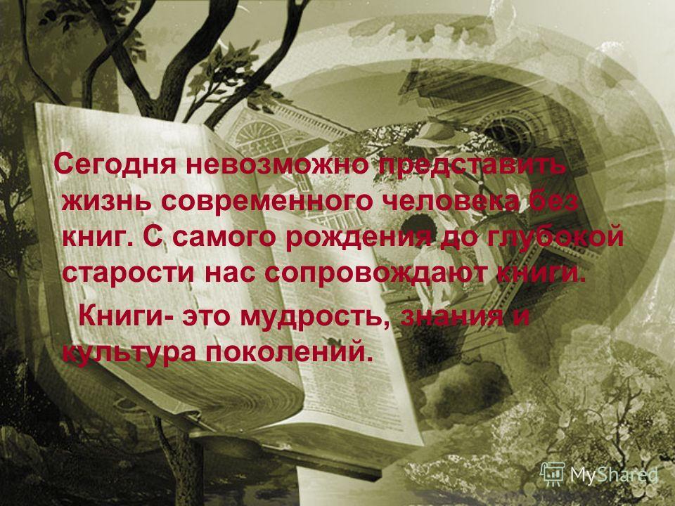 Сегодня невозможно представить жизнь современного человека без книг. С самого рождения до глубокой старости нас сопровождают книги. Книги- это мудрость, знания и культура поколений.