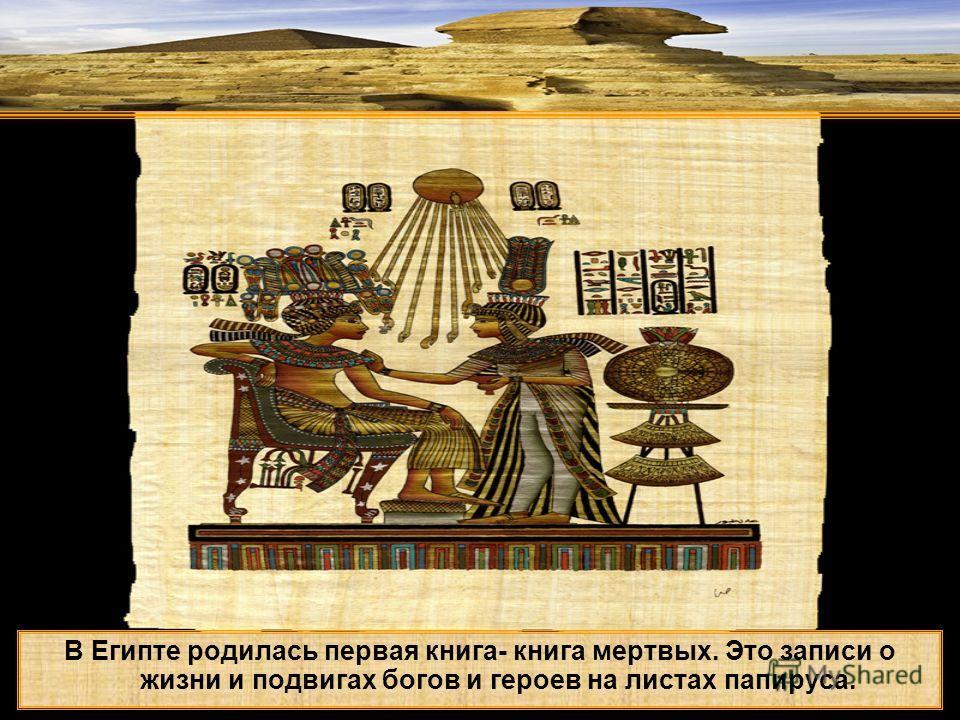 В Египте родилась первая книга- книга мертвых. Это записи о жизни и подвигах богов и героев на листах папируса.