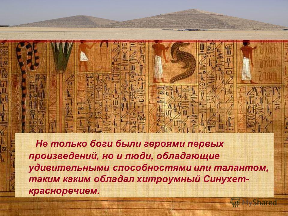 Не только боги были героями первых произведений, но и люди, обладающие удивительными способностями или талантом, таким каким обладал хитроумный Синухет- красноречием.