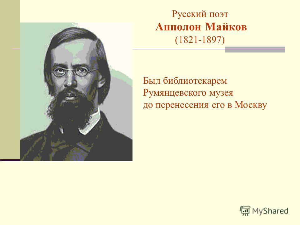 Русский поэт Апполон Майков (1821-1897) Был библиотекарем Румянцевского музея до перенесения его в Москву