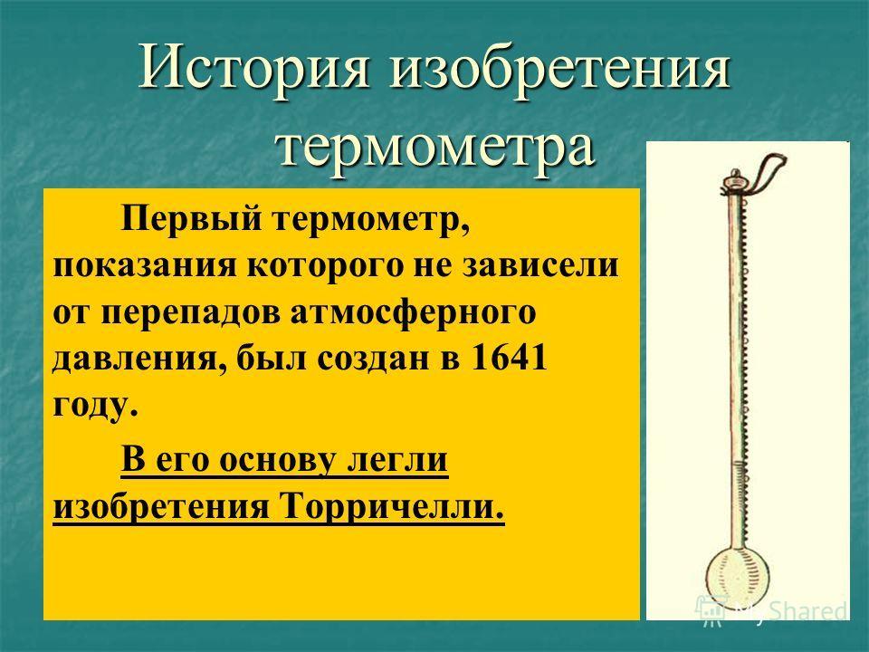 История изобретения термометра Первый термометр, показания которого не зависели от перепадов атмосферного давления, был создан в 1641 году. В его основу легли изобретения Торричелли.