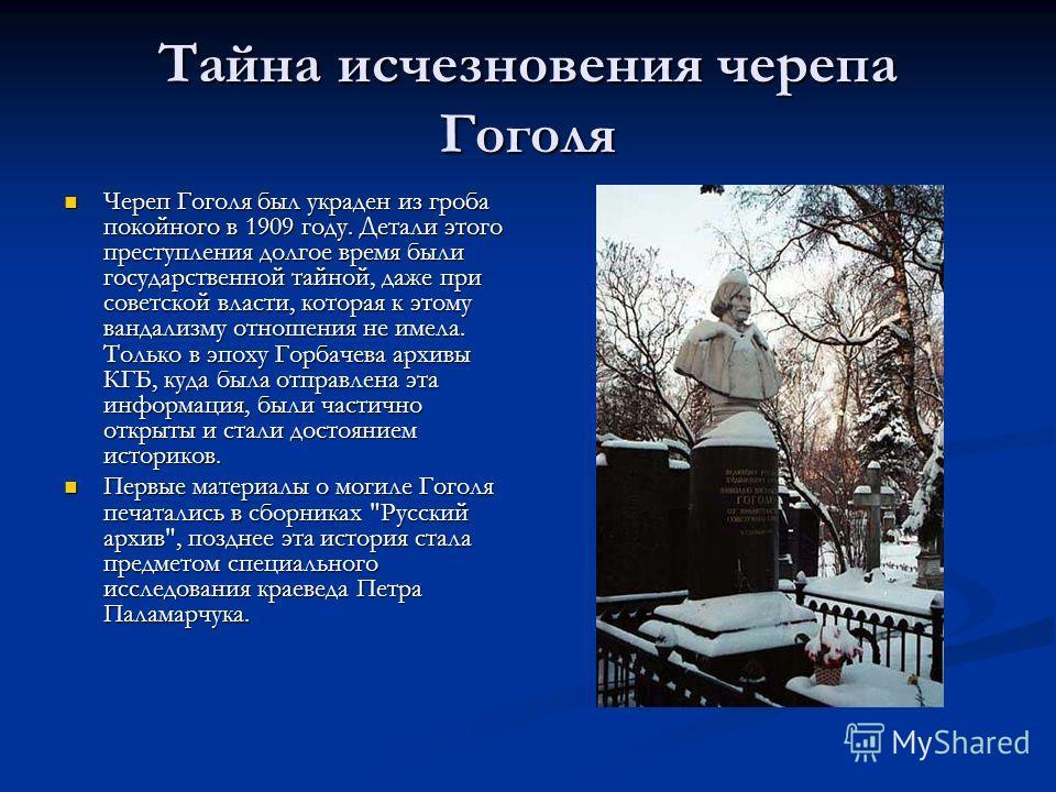 Тайна исчезновения черепа Гоголя Череп Гоголя был украден из гроба покойного в 1909 году. Детали этого преступления долгое время были государственной тайной, даже при советской власти, которая к этому вандализму отношения не имела. Только в эпоху Гор