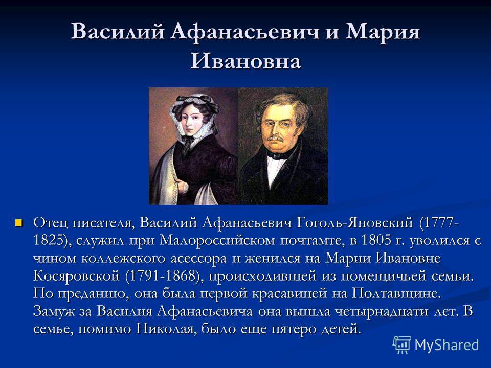 Василий Афанасьевич и Мария Ивановна Отец писателя, Василий Афанасьевич Гоголь-Яновский (1777- 1825), служил при Малороссийском почтамте, в 1805 г. уволился с чином коллежского асессора и женился на Марии Ивановне Косяровской (1791-1868), происходивш