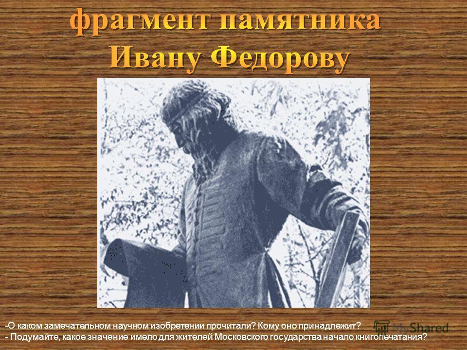 -О каком замечательном научном изобретении прочитали? Кому оно принадлежит? - Подумайте, какое значение имело для жителей Московского государства начало книгопечатания?