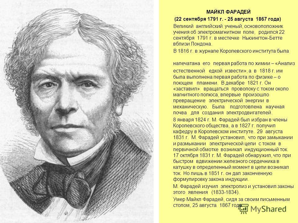 МАЙКЛ ФАРАДЕЙ (22 сентября 1791 г. - 25 августа 1867 года) Великий английский ученый, основоположник учения об электромагнитном поле, родился 22 сентября 1791 г. в местечке Ньюингтон-Бетте вблизи Лондона. В 1816 г. в журнале Королевского института бы