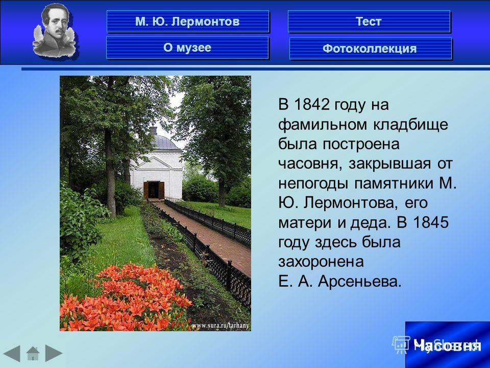 Часовня В 1842 году на фамильном кладбище была построена часовня, закрывшая от непогоды памятники М. Ю. Лермонтова, его матери и деда. В 1845 году здесь была захоронена Е. А. Арсеньева. М. Ю. Лермонтов Фотоколлекция О музее Тест